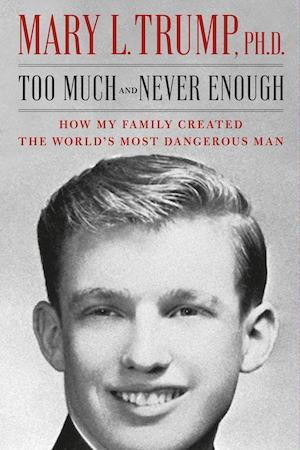 Too much and never enough : how my family created the world's most dangerous man / Mary L. Trump.